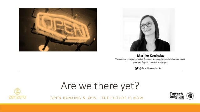 Are we there yet? OPEN BANKING & APIS – THE FUTURE IS NOW Marijke Koninckx Translating complex market & customer requireme...