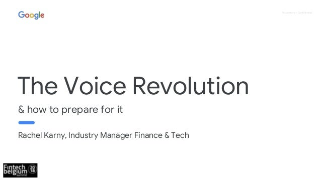 Proprietary + Confidential & how to prepare for it The Voice Revolution Rachel Karny, Industry Manager Finance & Tech