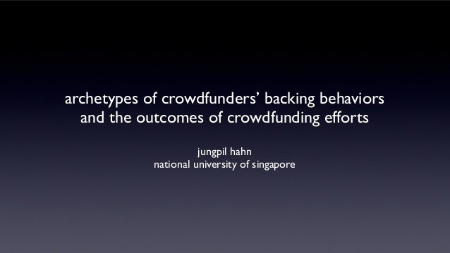 archetypes of crowdfunders' backing behaviors and the outcomes of crowdfunding efforts jungpil hahn national university of...