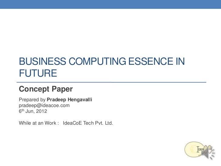 BUSINESS COMPUTING ESSENCE INFUTUREConcept PaperPrepared by Pradeep Hengavallipradeep@ideacoe.com6th Jun, 2012While at an ...