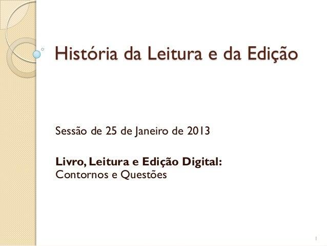 História da Leitura e da EdiçãoSessão de 25 de Janeiro de 2013Livro, Leitura e Edição Digital:Contornos e Questões        ...