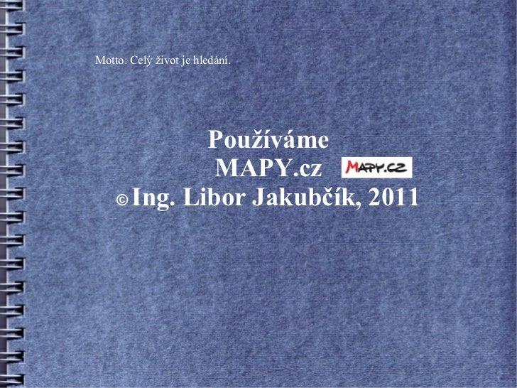 Motto: Celý život je hledání.             Používáme              MAPY.cz    © Ing. Libor Jakubčík, 2011