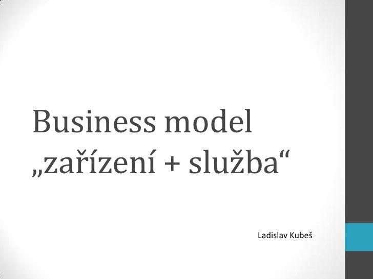 """Business model""""zařízení + služba""""                Ladislav Kubeš"""
