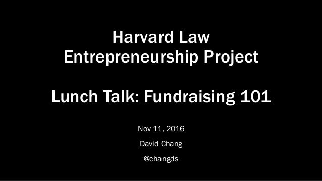 Harvard Law Entrepreneurship Project Lunch Talk: Fundraising 101 Nov 11, 2016 David Chang @changds
