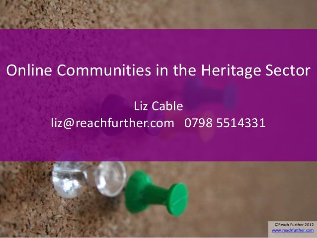 Online Communities in the Heritage Sector                    Liz Cable      liz@reachfurther.com 0798 5514331             ...