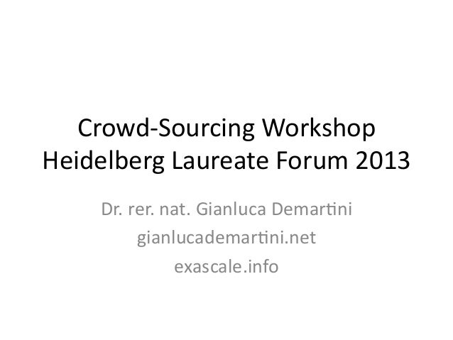 Crowd-‐Sourcing  Workshop   Heidelberg  Laureate  Forum  2013   Dr.  rer.  nat.  Gianluca  DemarCni ...