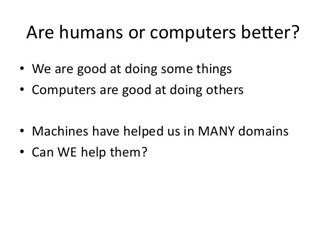 Are  humans  or  computers  beYer?     • We  are  good  at  doing  some  things   • Computers...