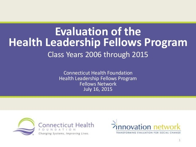 Evaluation of the Health Leadership Fellows Program Class Years 2006 through 2015 Connecticut Health Foundation Health Lea...