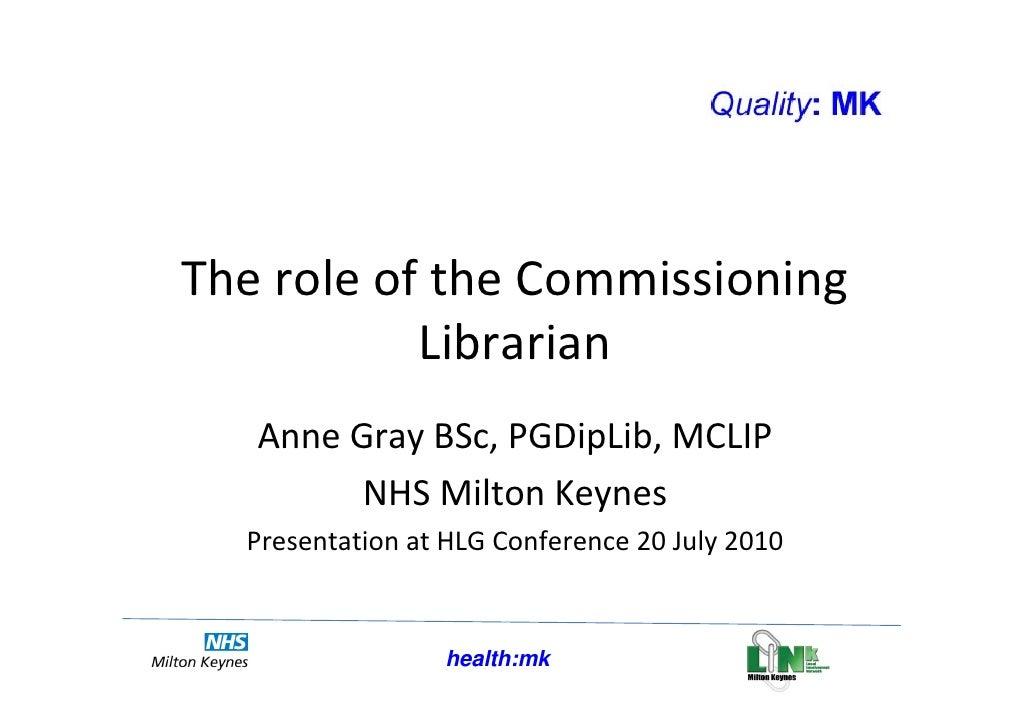 TheroleoftheCommissioning           Librarian   AnneGrayBSc,PGDipLib,MCLIP         NHSMiltonKeynes  Presentatio...