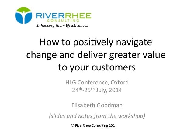 How	   to	   posi)vely	   navigate	    change	   and	   deliver	   greater	   value	    to	   your	   customers	    HLG	  ...