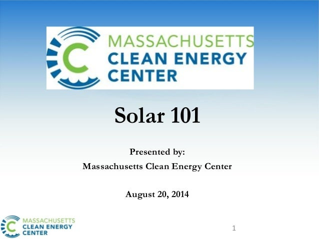1 Solar 101 Presented by: Massachusetts Clean Energy Center August 20, 2014