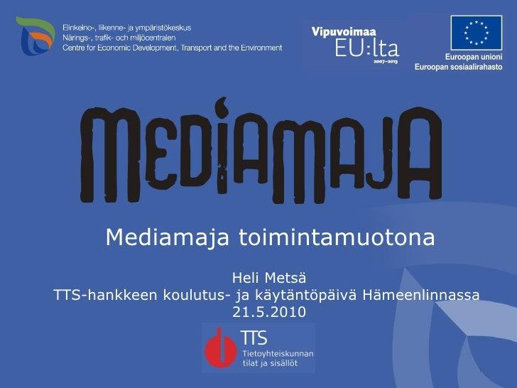 <ul><li>Mediamaja toimintamuotona </li></ul>Heli Metsä TTS-hankkeen koulutus- ja käytäntöpäivä Hämeenlinnassa  21.5.2010