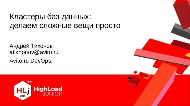 Кластеры баз данных: делаем сложные вещи просто Андрей Тихонов atikhonov@avito.ru Avito.ru DevOps