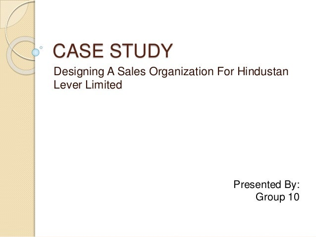 CASE STUDY Designing A Sales Organization For Hindustan Lever Limited Presented By: Group 10