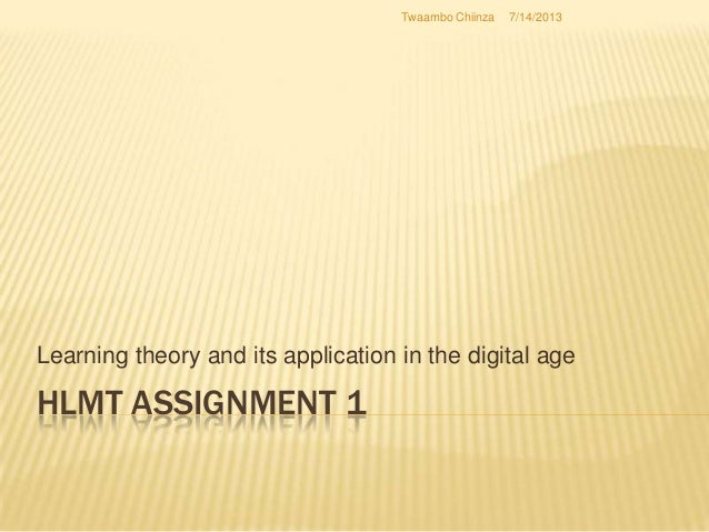 HLMT ASSIGNMENT 1 Learning theory and its application in the digital age 7/14/2013Twaambo Chiinza