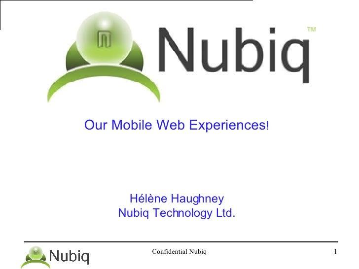 <ul><li>Our Mobile Web Experiences ! </li></ul><ul><li>Hélène Haughney </li></ul><ul><li>Nubiq Technology Ltd. </li></ul>