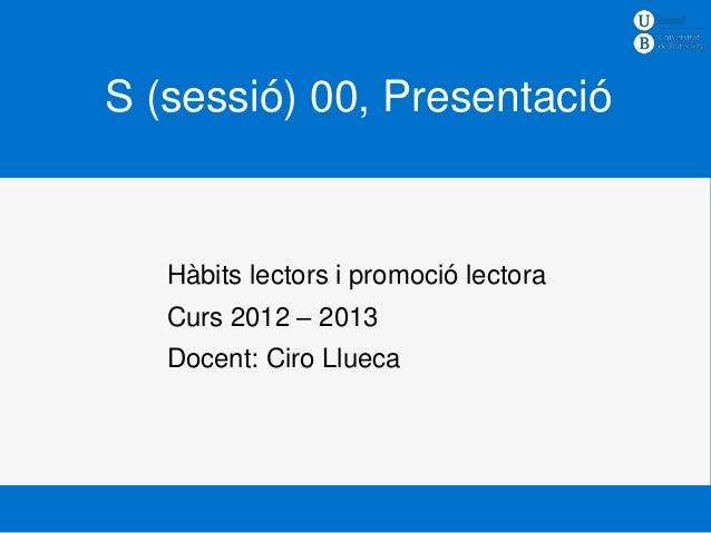 S (sessió) 00, Presentació   Hàbits lectors i promoció lectora   Curs 2012 – 2013   Docent: Ciro Llueca