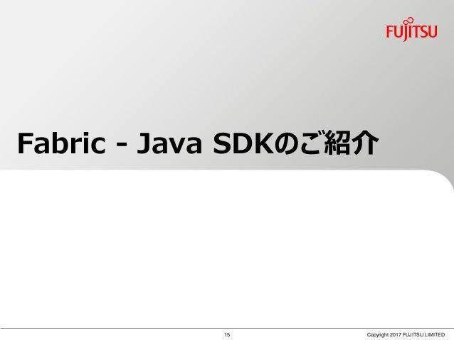 Copyright 2017 FUJITSU LIMITED Fabric - Java SDKのご紹介 15