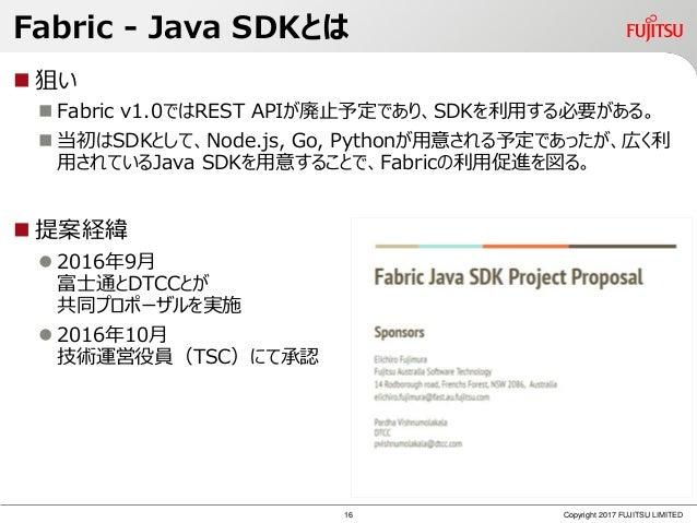 Fabric - Java SDKとは  狙い  Fabric v1.0ではREST APIが廃止予定であり、SDKを利用する必要がある。  当初はSDKとして、Node.js, Go, Pythonが用意される予定であったが、広く利 用...