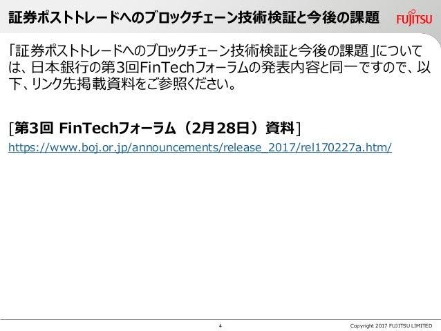 Copyright 2017 FUJITSU LIMITED 「証券ポストトレードへのブロックチェーン技術検証と今後の課題」について は、日本銀行の第3回FinTechフォーラムの発表内容と同一ですので、以 下、リンク先掲載資料をご参照ください...