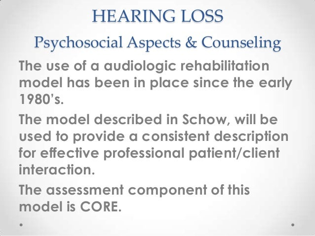 HEARING LOSS Psychosocial Aspects & Counseling The use of a audiologic rehabilitation model has been in place since the ea...