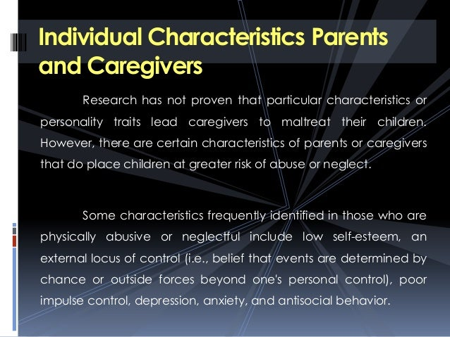 the contributing factors that lead to child abuse Find research on the risk factors that contribute to child abuse and neglect, including characteristics of parents or caregivers, families, children, and communities that increase risk.