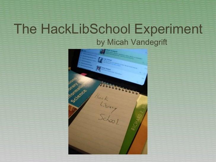 The HackLibSchool Experiment <ul><li>by Micah Vandegrift </li></ul>