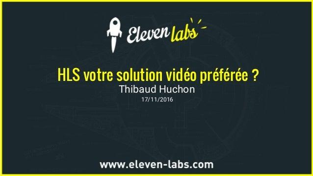 HLS votre solution vidéo préférée ? Thibaud Huchon 17/11/2016
