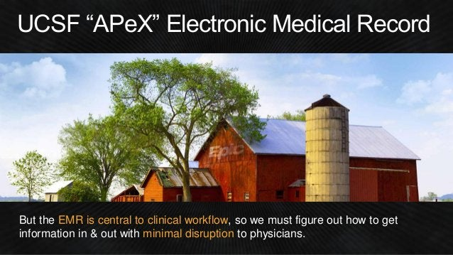 """UCSF """"APeX"""" Electronic Medical Record But the EMR is central to clinical workflow, so we must figure out how to get inform..."""