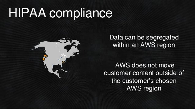 HIPAA compliance Data can be segregated within an AWS region AWS does not move customer content outside of the customer's ...