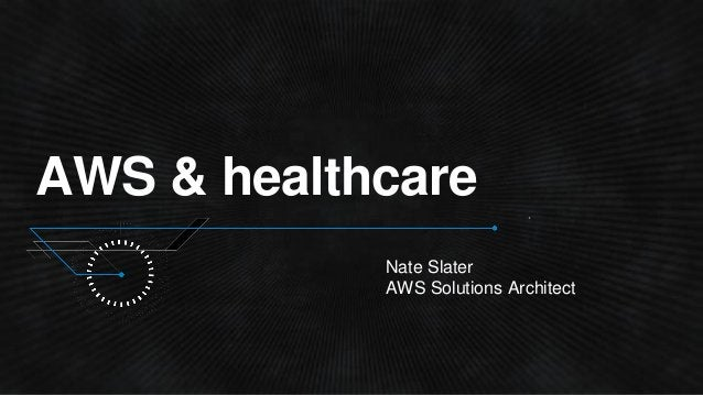 AWS & healthcare Nate Slater AWS Solutions Architect
