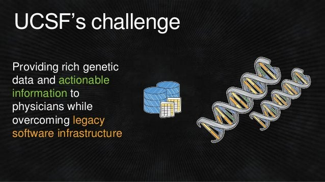 UCSF's challenge Providing rich genetic data and actionable information to physicians while overcoming legacy software inf...