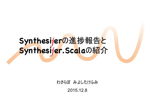 Synthesijerの進捗報告とSynthesijerの進捗報告と Synthesijer.Scalaの紹介 1 わさらぼ みよしたけふみ 2015.12.8