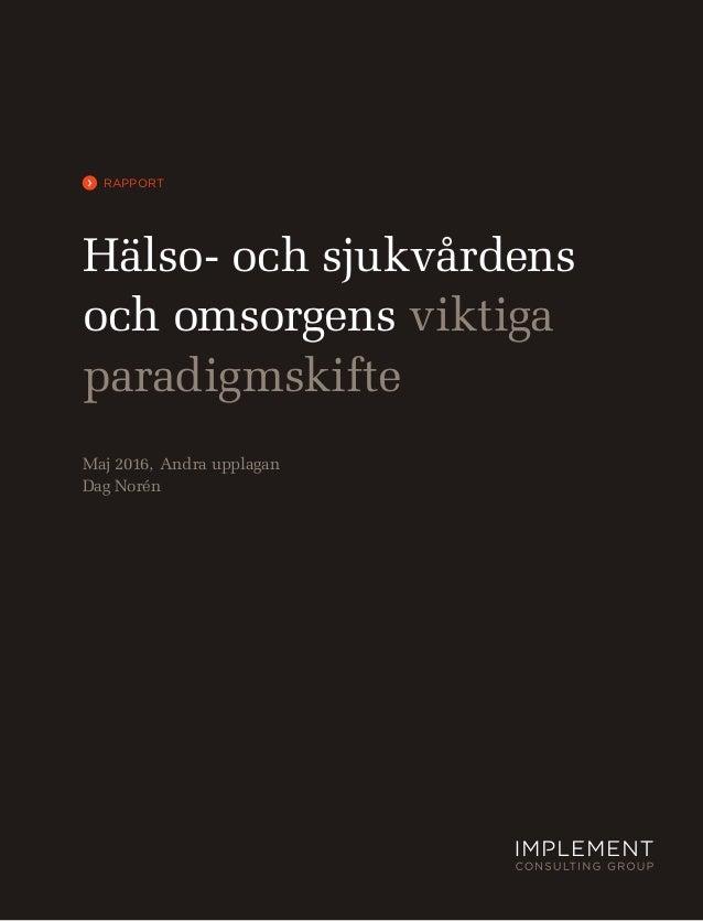 › Hälso- och sjukvårdens och omsorgens viktiga paradigmskifte Maj 2016, Andra upplagan Dag Norén RAPPORT