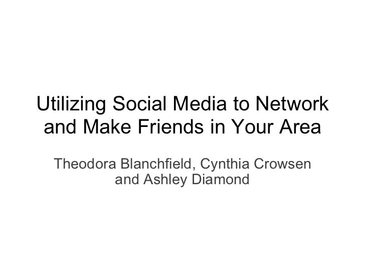 Theodora Blanchfield, Cynthia Crowsen and Ashley Diamond Utilizing Social Media to Network and Make Friends in Your Area