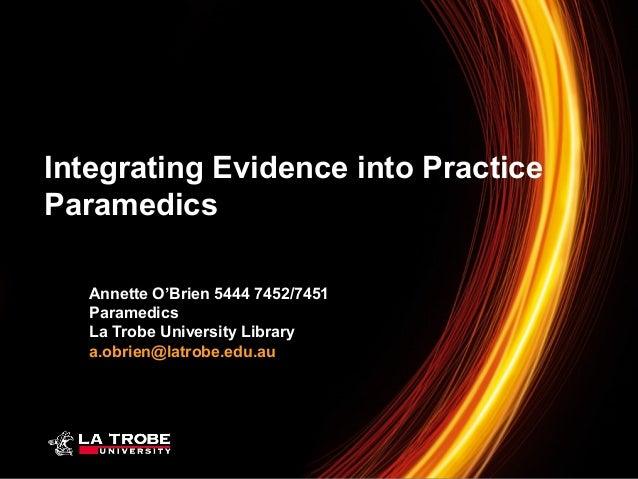 Integrating Evidence into Practice Paramedics Annette O'Brien 5444 7452/7451 Paramedics La Trobe University Library a.obri...