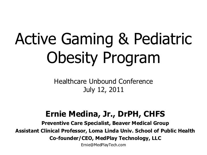 Active Gaming & Pediatric Obesity Program Ernie Medina, Jr., DrPH, CHFS Preventive Care Specialist, Beaver Medical Group A...