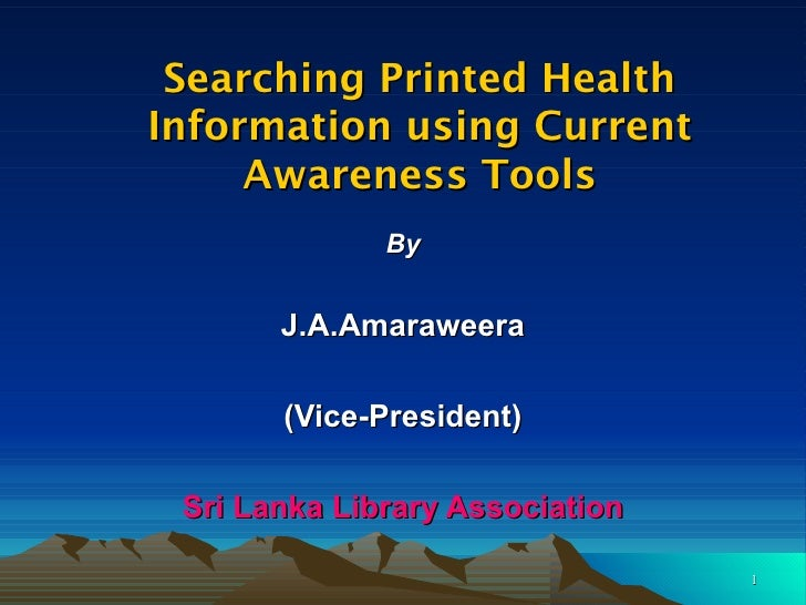 Searching Printed Health Information using Current Awareness Tools By J.A.Amaraweera (Vice-President) Sri Lanka Library As...