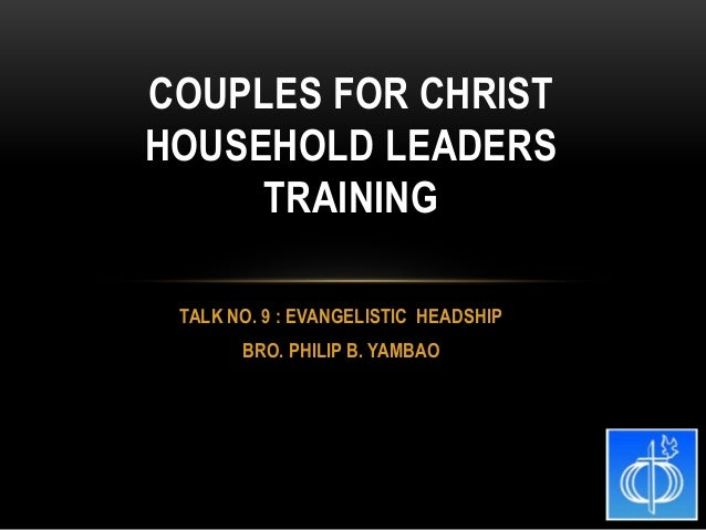 TALK NO. 9 : EVANGELISTIC HEADSHIP BRO. PHILIP B. YAMBAO COUPLES FOR CHRIST HOUSEHOLD LEADERS TRAINING
