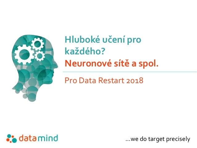 …we do target precisely Hluboké učení pro každého? Neuronové sítě a spol. Pro Data Restart 2018