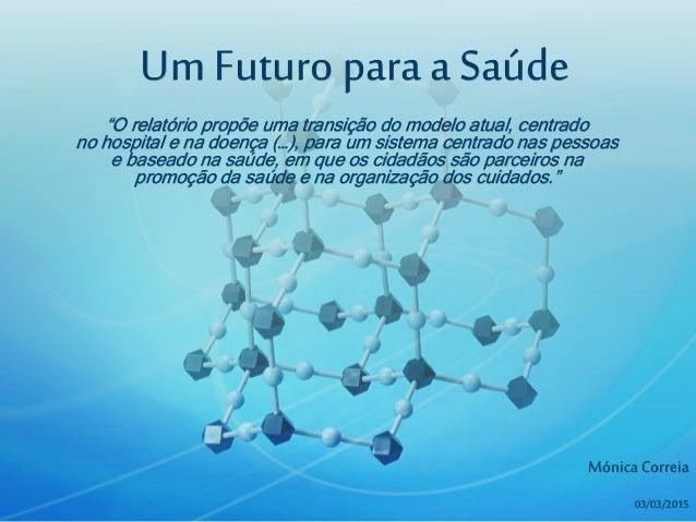 """Um Futuro para a Saúde Mónica Correia 03/03/2015 """"O relatório propõe uma transição do modelo atual, centrado no hospital e..."""