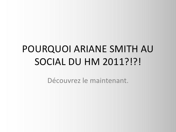 POURQUOI ARIANE SMITH AU SOCIAL DU HM 2011?!?!<br />Découvrez le maintenant.<br />