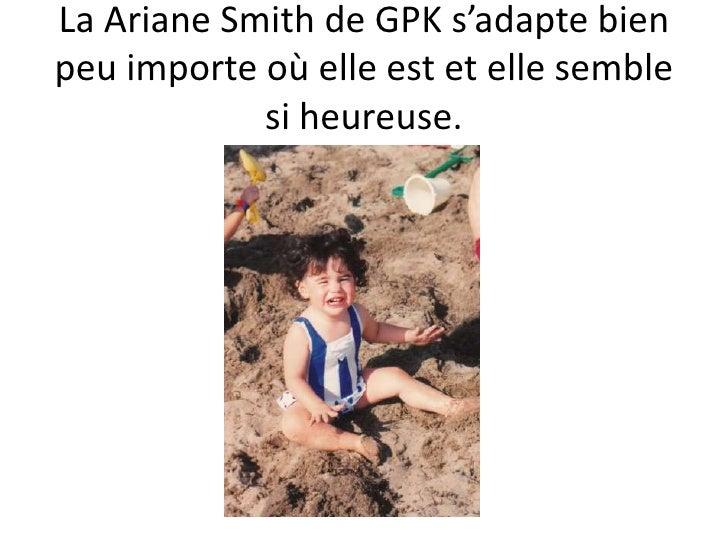 La Ariane Smith de GPK s'adapte bien peu importe où elle est et elle semble si heureuse.<br />