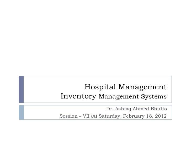 Hospital ManagementInventory Management Systems                   Dr. Ashfaq Ahmed BhuttoSession – VII (A) Saturday, Febru...