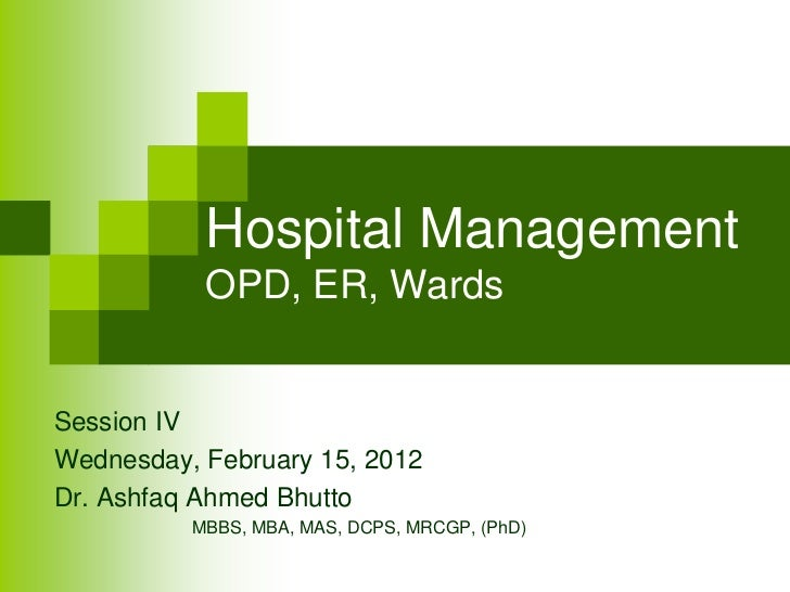 Hospital Management           OPD, ER, WardsSession IVWednesday, February 15, 2012Dr. Ashfaq Ahmed Bhutto          MBBS, M...