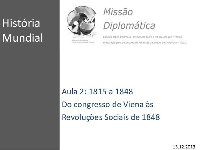 História Mundial Aula 2: 1815 a 1848 Do congresso de Viena às Revoluções Sociais de 1848 13.12.2013