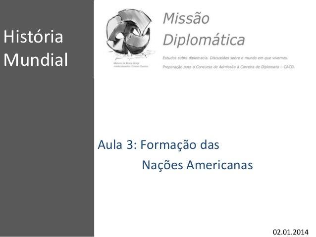 História Mundial Aula 3: Formação das Nações Americanas 02.01.2014