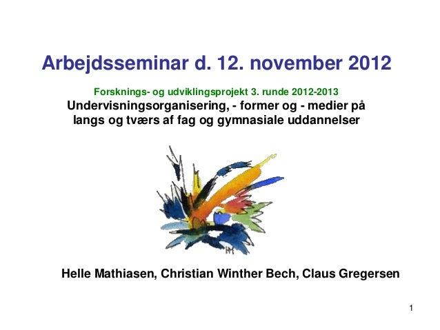 Arbejdsseminar d. 12. november 2012       Forsknings- og udviklingsprojekt 3. runde 2012-2013  Undervisningsorganisering, ...
