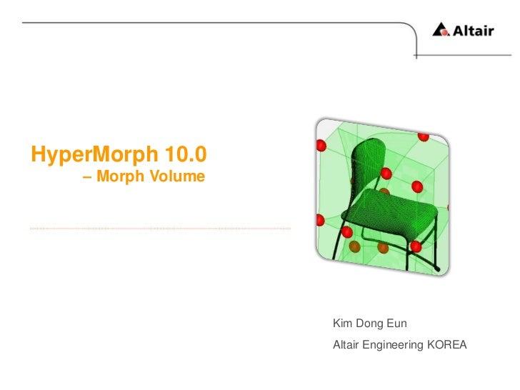 HyperMorph 10.0    – Morph Volume                     Kim Dong Eun                     Altair Engineering KOREA