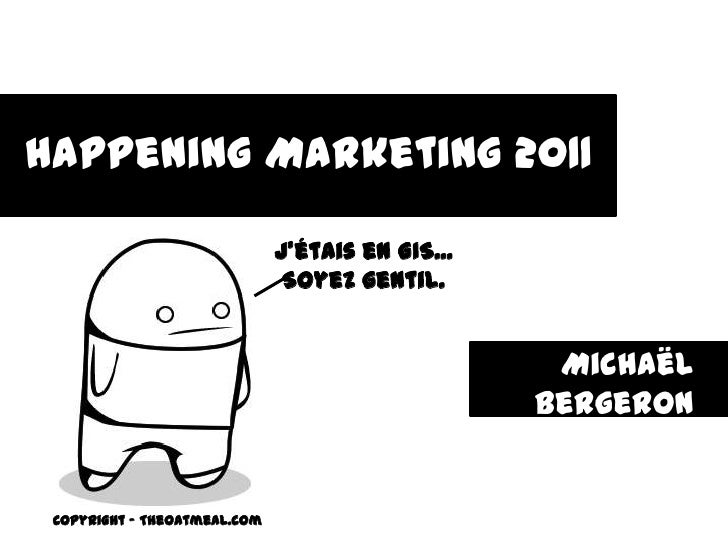Happening Marketing 2011<br />J'étais en GIS... <br />Soyez gentil.<br />Michaël Bergeron<br />mick.bergeron@gmail.com<br ...